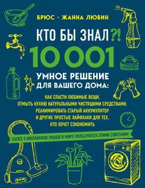 Кто бы знал?! 10 001 умное решение для вашего дома. Как спасти любимые вещи, отмыть кухню натуральными чистящими средствами, реанимировать старый аккумулятор и другие простые лайфхаки для тех, кто хочет сэкономить