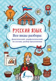 Русский язык. Все виды разбора: фонетический, морфологический, по составу, разбор предложения