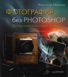 Фотография без Photoshop. Секреты профессиональной фотосъемки