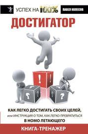 Книга Достигатор. Как легко достигать своих целей, или Инструкция о том, как легко превратиться в Homo летающего