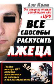 Книга Все способы раскусить лжеца. Тайные методы ЦРУ, которые применяются на допросах и при расследованиях