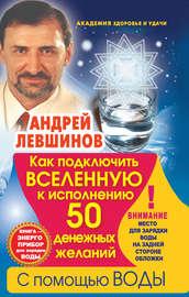 Книга Как подключить Вселенную к исполнению 50 денежных желаний с помощью воды. Книга-энергоприбор для зарядки воды