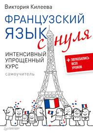 Французский язык с нуля. Интенсивный упрощенный курс. Самоучитель (+ звукозапись всех уроков)