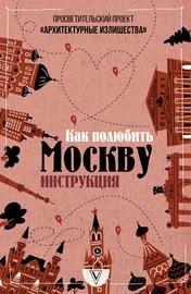 Архитектурные излишества: как полюбить Москву. Инструкция