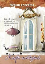 Кафе историй. 100 и 1 рецепт для создания запоминающейся истории