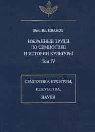 Избранные труды по семиотике и истории культуры. Том 4: Знаковые системы культуры, искусства и науки