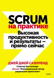 Scrum на практике. Высокая продуктивность и результаты – прямо сейчас