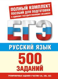 Русский язык. 500 учебно-тренировочных заданий для подготовки к ЕГЭ