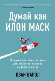 Книга Думай как Илон Маск. И другие простые стратегии для гигантского скачка в работе и жизни