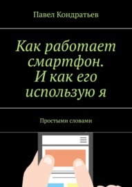 Книга Как работает смартфон. Икак его используюя. Простыми словами