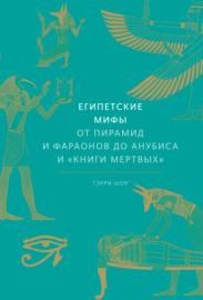 Книга Египетские мифы. От пирамид и фараонов до Анубиса и «Книги мертвых»