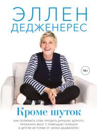 Книга Кроме шуток. Как полюбить себя, продать дуршлаг дорого, прокачать мозг с помощью телешоу и другие истории от Эллен Дедженерес