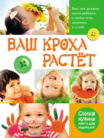 Ваш кроха растёт. Всё, что должен знать ребёнок о своём теле, здоровье и о себе. Самая нужная книга для родителей