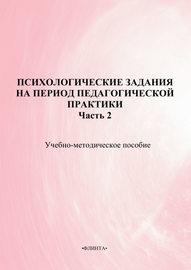 Психологические задания на период педагогической практики. Часть 2. Учебно-методическое пособие