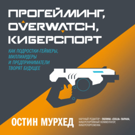 Аудиокнига - «Прогейминг, Overwatch, киберспорт. Как подростки-геймеры, миллиардеры и предприниматели творят будущее»