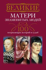 Великие матери знаменитых людей. 100 потрясающих историй и судеб