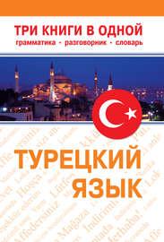 Турецкий язык. Три книги в одной. Грамматика, разговорник, словарь