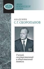 Академик С. Г. Скоропанов. Ученый, государственный и общественный деятель