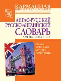 Англо-русский, русско-английский словарь для начинающих. Около 22 000 слов и словосочетаний
