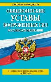 Общевоинские уставы Вооруженных сил Российской Федерации (с изменениями и дополнениями на 2015 год)