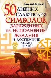 Книга 50 древних славянских символов, заряженных на исполнение желания и достижение любых целей
