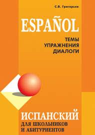 Испанский язык для школьников и абитуриентов: темы, упражнения, диалоги