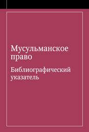 Мусульманское право. Библиографический указатель по мусульманскому праву и обычному праву народов, исповедующих ислам