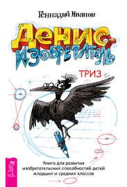 Денис-изобретатель. Книга для развития изобретательских способностей детей младших и средних классов
