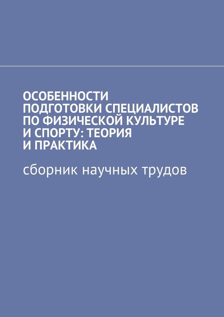 Книга Особенности подготовки специалистов пофизической культуре и спорту: теория и практика. Сборник научных трудов