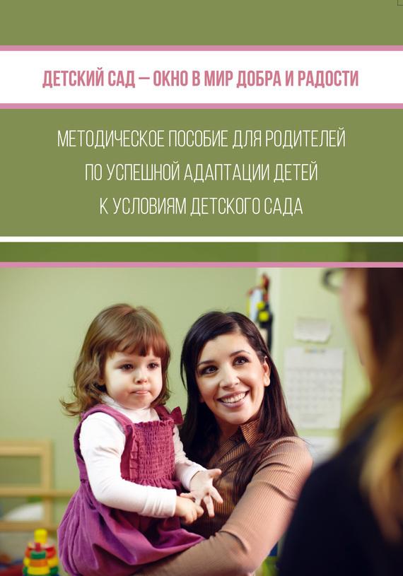 Книга Детский сад – окно в мир добра и радости. Методическое пособие для родителей по успешной адаптации детей к условиям детского сада