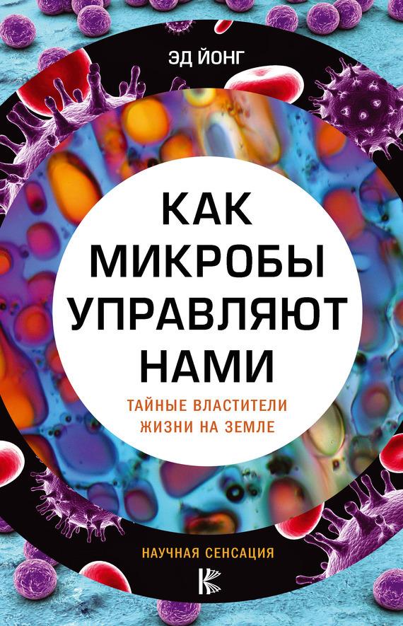 Книга Как микробы управляют нами. Тайные властители жизни на Земле