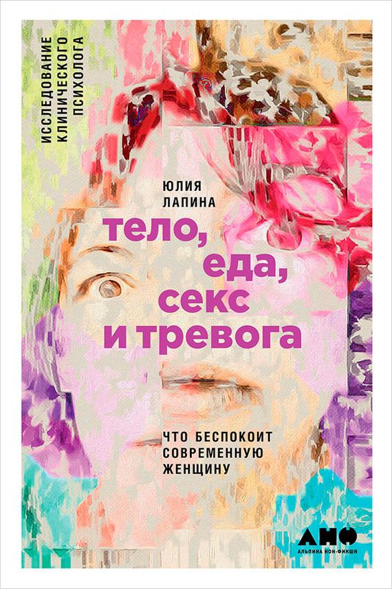 Книга Тело, еда, секс и тревога: Что беспокоит современную женщину. Исследование клинического психолога